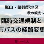 【交通規制】11月の嵐山・嵯峨野の交通規制とそれに伴うバスの経路変更についてまとめました!