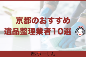 【完全版】京都のおすすめ遺品整理業者10選!価格や特徴まとめ