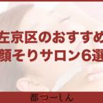 【完全版】京都市左京区で女性におすすめの顔そりシェービングサロン6選!価格と特徴まとめ