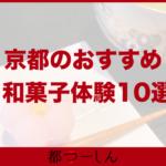 【完全版】京都でおすすめの和菓子作り体験スポット10選!特徴や料金まとめ