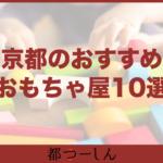 【完全版】京都市内のおすすめおもちゃ屋・玩具店10選!特徴と営業時間まとめ