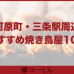 【完全版】京都河原町・三条駅周辺でおすすめの焼き鳥屋10選!価格や特徴まとめ