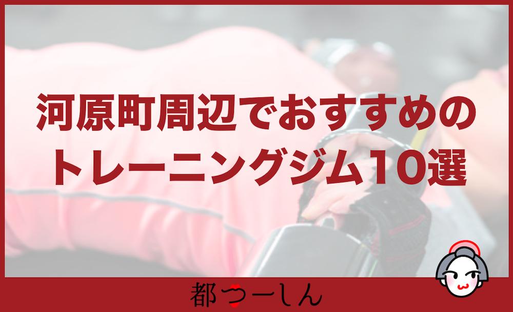 【完全版】京都・河原町駅周辺でおすすめのトレーニングジム10選!価格と特徴まとめ