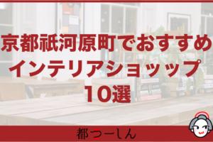 【完全版】京都河原町おすすめインテリアショップ10選!営業時間や特徴をまとめました!