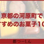 【完全版】京都・河原町で食べたいおすすめのお菓子10選!営業時間や特徴まとめ!