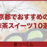 【保存版】京都でおすすめの抹茶スイーツ10選!営業時間や特徴をまとめました!