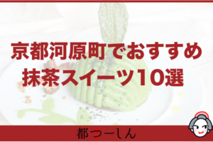 【保存版】京都・河原町でおすすめの抹茶スイーツのお店10選!営業時間や特徴など