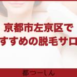 【完全版】京都市左京区・下鴨周辺でおすすめの脱毛サロン・医療脱毛クリニック6選!価格や特徴まとめ