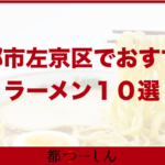 【完全版】左京区でおすすめのラーメン10選!営業日やアクセス方法などのまとめ!