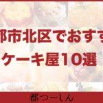 【保存版】京都市北区でおすすめの美味しいケーキ屋10選!営業時間や特徴まとめ