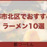 【保存版】京都市北区でおすすめのラーメン10選!営業時間や特徴などまとめ!