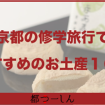 【完全版】京都の修学旅行先でおすすめのお土産10選!特徴や価格まとめ!